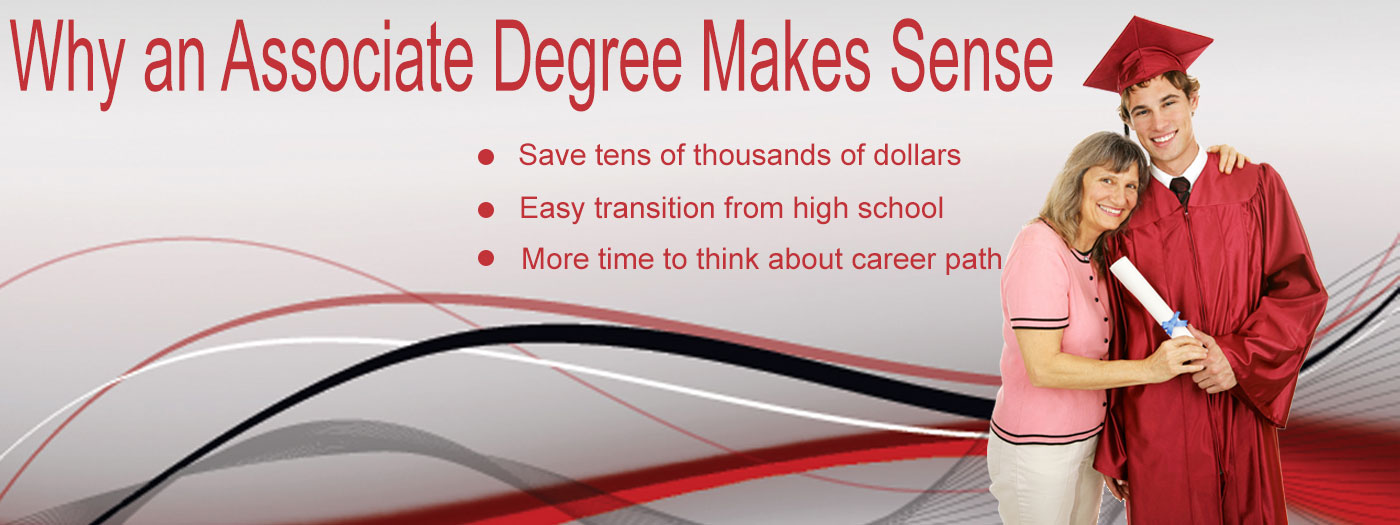 Why an Associate Degree makes sense: saves tens of thousands of dollars, easy transition from High School,
