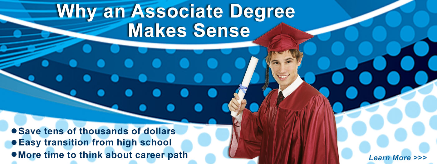 Why an Associate Degree makes Sense: Saves tens of thousands of dollars, Easy transition from High School, more time to think about a career path